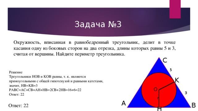 Задача №3 Окружность, вписанная в равнобедренный треугольник, делит в точке касания одну из боковых сторон на два отрезка, длины которых равны 5 и 3, считая от вершины. Найдите периметр треугольника. C 5 Решение ТреугольникиHOB иKOBравны, т. к. являются прямоугольными с общей гипотенузой и равными катетами, значит,HB=KB=3 PABC=AC+CB+AH+HB=2CB+2HB=16+6=22 Ответ: 22 K O 3 r A B Ответ: 22 H