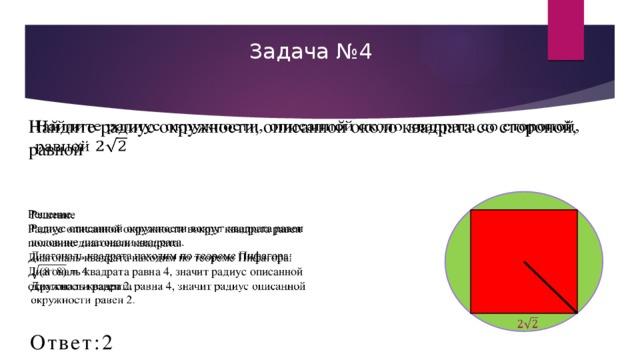 Задача №4 Найдите радиус окружности, описанной около квадрата со стороной, равной  Решение  Радиус описанной окружности вокруг квадрата равен половине диагонали квадрата.  Диагональ квадрата находим по теореме Пифагора:  Диагональ квадрата равна 4, значит радиус описанной окружности равен 2.  Ответ:2