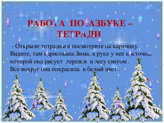 РАБОТА ПО АЗБУКЕ –ТЕТРАДИ  - Открыли тетрадки и посмотрите на картинку. Видите, там нарисована Зима, в руке у нее кисточка, которой она рисует деревья в лесу снегом . Все вокруг она покрасила в белый цвет .