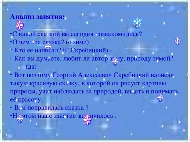 Анализ занятия:  С какой сказкой вы сегодня познакомились? О чем эта сказка? (о зиме)  Кто ее написал? (Г.Скребицкий) –  Как вы думаете, любит ли автор зиму, природу зимой?  (да)