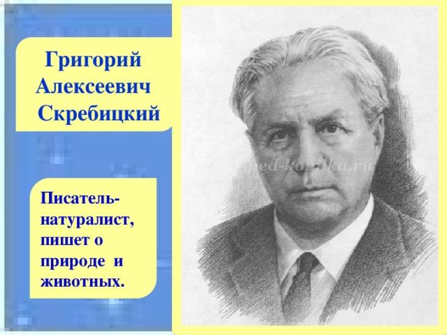 Григорий Алексеевич  Скребицкий Писатель-натуралист, пишет о природе и животных.