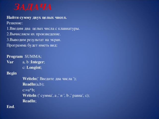 ЗАДАЧА Найти сумму двух целых чисел. Решение: Вводим два целых числа с клавиатуры. Вычисляем их произведение. Выводим результат на экран. Программа будет иметь вид: Program  SUMMA; Var   a, b : Integer ;  c: Longint ; Begin  Writeln (' Введите два числа ');  Readln ( а ,b);  c:= а *b;  Writeln (' сумма', а ,' и ', b ,' равна', c );  Readln ; End .
