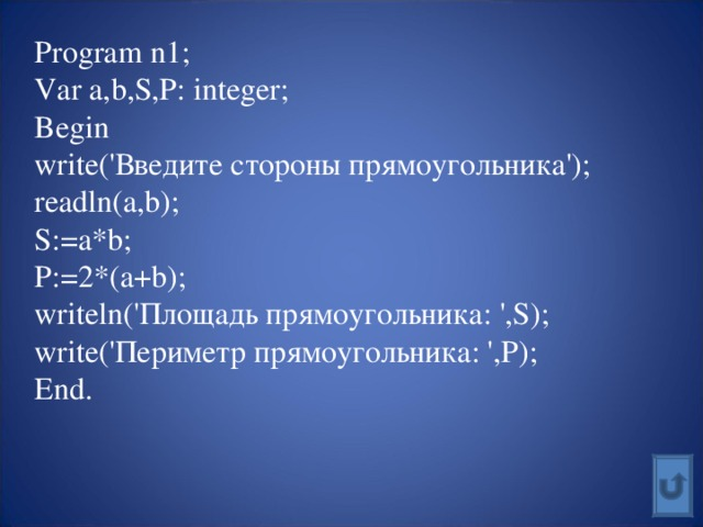 Program n1; Var a,b,S,P: integer; Begin write(' Введите стороны  прямоугольника'); readln(a,b); S:=a*b; P:=2*(a+b); writeln(' Площадь прямоугольника: ', S); write(' Периметр прямоугольника: ', P); End.