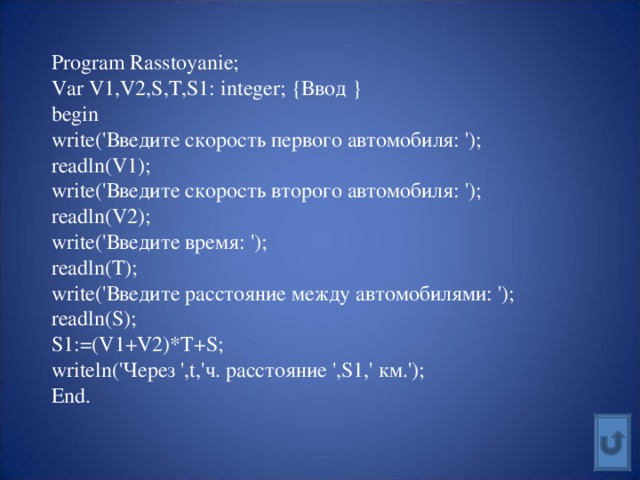 Program Rasstoyanie; Var V1,V2,S,T,S1: integer; { Ввод } begin write(' Введите скорость первого автомобиля: '); readln(V1); write(' Введите скорость второго автомобиля: '); readln(V2); write(' Введите время: '); readln(T); write(' Введите расстояние между автомобилями: '); readln(S); S1:=(V1+V2)*T+S; writeln(' Через ', t,' ч. расстояние ', S1,' км.'); End.
