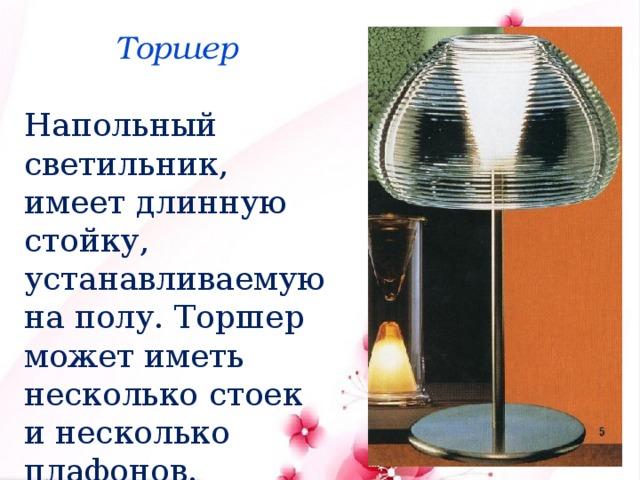 Торшер Напольный светильник, имеет длинную стойку, устанавливаемую на полу. Торшер может иметь несколько стоек и несколько плафонов.