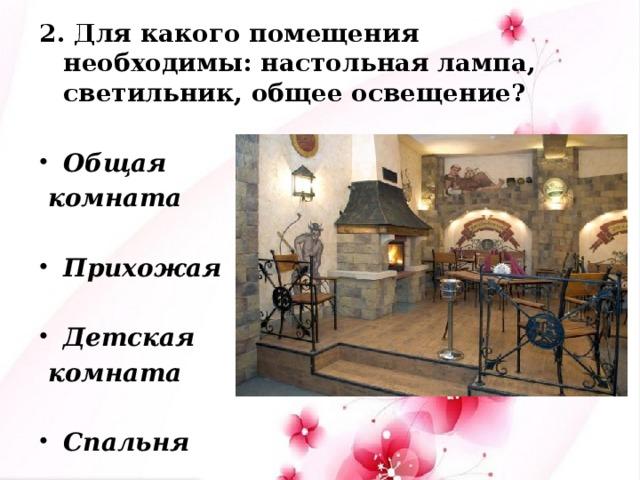 2. Для какого помещения необходимы: настольная лампа, светильник, общее освещение?  Общая  комната  Прихожая  Детская  комната  Спальня