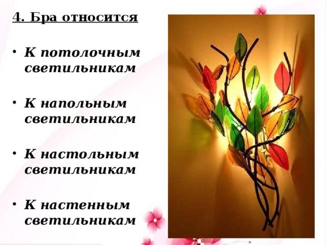 4. Бра относится  К потолочным светильникам  К напольным светильникам  К настольным светильникам  К настенным светильникам