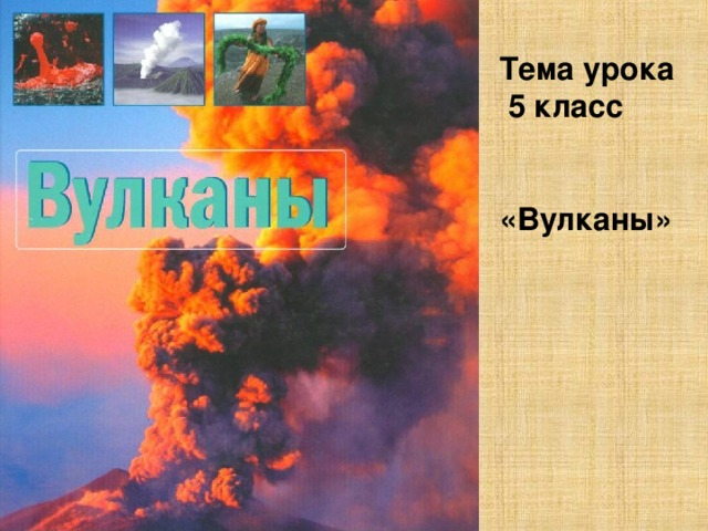 Тема урока  5 класс   «Вулканы»