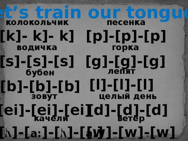 Let's train our tongues песенка колокольчик [p]-[p]-[p] [k]- k]- k] водичка горка [g]-[g]-[g] [s]-[s]-[s] лепят [l]-[l]-[l] бубен [b]-[b]-[b] целый день зовут [ei]-[ei]-[ei] [d]-[d]-[d] ветер качели [ Ʌ ]-[ a: ]-[ Ʌ ]-[ a: ] [w]-[w]-[w]