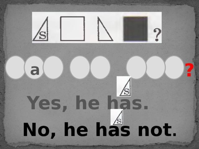 ? a Yes, he has. No, he has not .