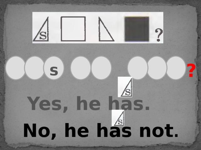 ? s Yes, he has. No, he has not .