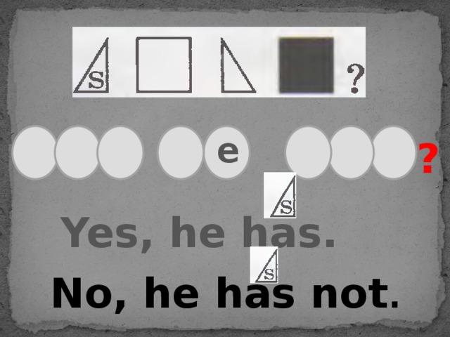 e ? Yes, he has. No, he has not .