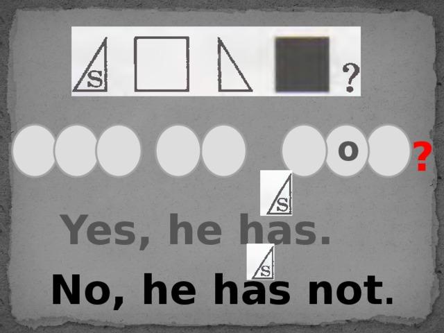 o ? Yes, he has. No, he has not .