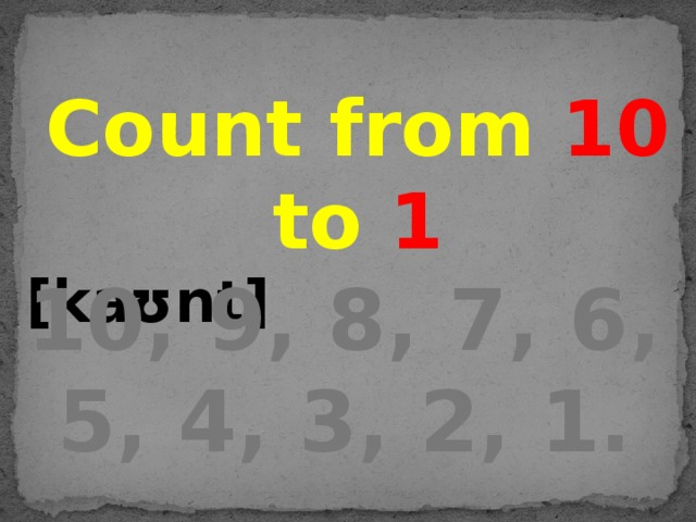 Count from 10 to 1 [kaʊnt] 10, 9, 8, 7, 6, 5, 4, 3, 2, 1.