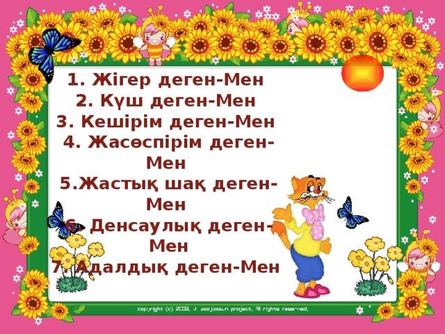 1. Жігер деген-Мен  2. Күш деген-Мен  3. Кешірім деген-Мен  4. Жасөспірім деген-Мен  5.Жастық шақ деген-Мен  6. Денсаулық деген-Мен 7. Адалдық деген-Мен