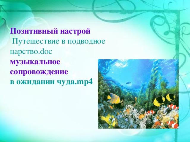 Позитивный настрой  Путешествие в подводное царство.doc музыкальное сопровождение в ожидании чуда.mp4
