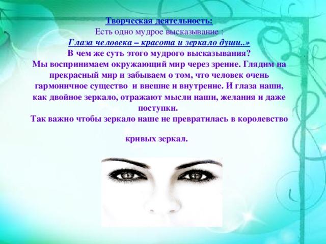Творческая деятельность:   Есть одно мудрое высказывание :  Глаза человека – красота и зеркало души..»  В чем же суть этого мудрого высказывания?  Мы воспринимаем окружающий мир через зрение. Глядим на прекрасный мир и забываем о том, что человек очень гармоничное существо и внешне и внутренне. И глаза наши, как двойное зеркало, отражают мысли наши, желания и даже поступки.  Так важно чтобы зеркало наше не превратилась в королевство кривых зеркал.