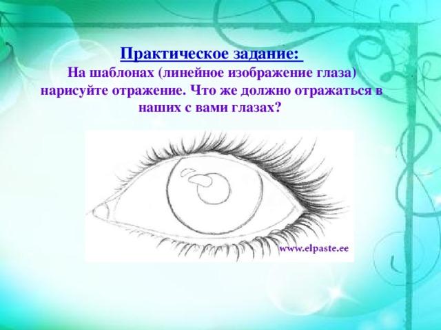 Практическое задание:  На шаблонах (линейное изображение глаза) нарисуйте отражение. Что же должно отражаться в наших с вами глазах?