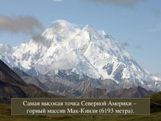 Самая высокая точка Северной Америки – горный массив Мак-Кинли (6193 метра).