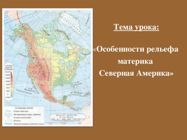 Тема урока:   « Особенности рельефа материка Северная Америка»