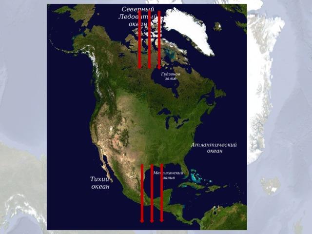 Северный  Ледовитый океан Гудзонов  залив Атлантический океан Мексиканский  залив Тихий океан