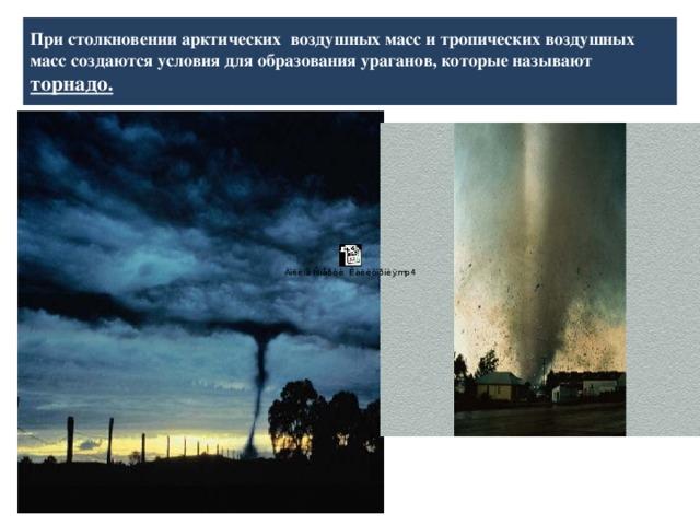 При столкновении арктических воздушных масс и тропических воздушных масс создаются условия для образования ураганов, которые называют  торнадо.