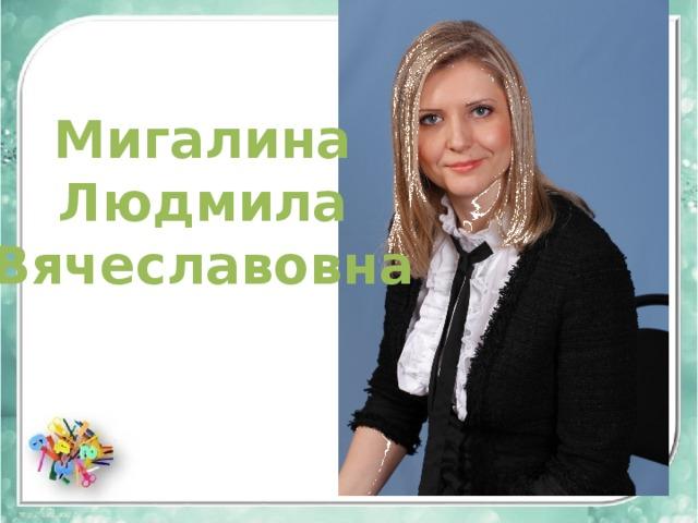 Мигалина Людмила Вячеславовна