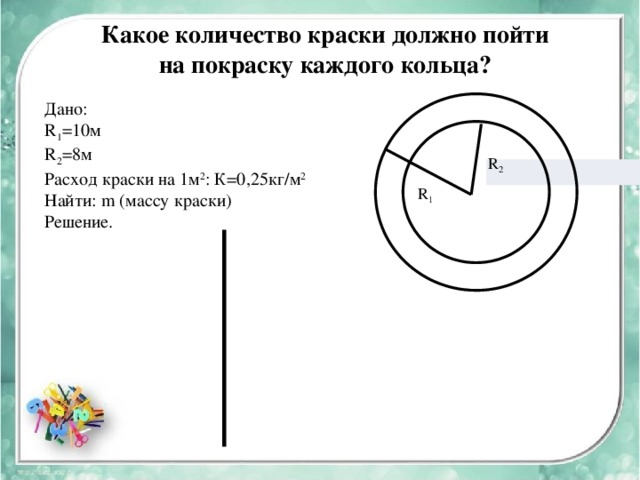 Какое количество краски должно пойти на покраску каждого кольца? Дано: R 1 =10м R 2 =8м Расход краски на 1м 2 : К=0,25кг/м 2 Найти: m (массу краски) Решение. R 2 R 1