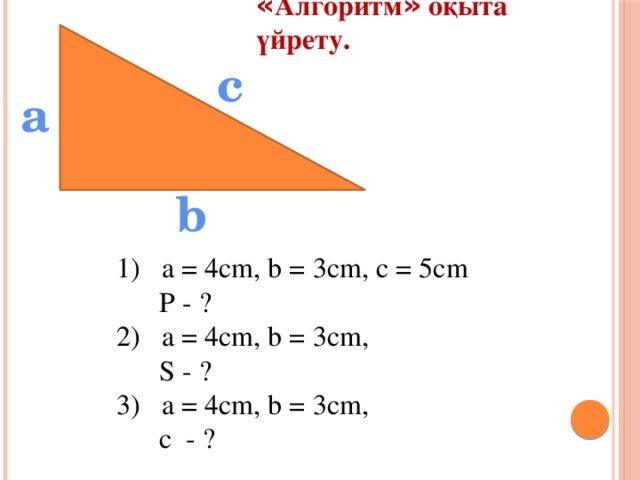 « Алгоритм » оқыта үйрету. с а b 1) a = 4cm, b = 3cm, c = 5cm  P - ? 2) a = 4cm, b = 3cm,  S - ? 3) a = 4cm, b = 3cm,  c - ?