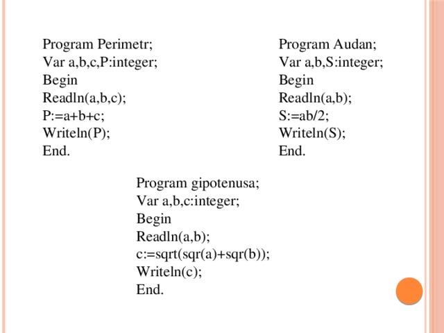 Program Perimetr; Program Audan; Var a,b,c,P:integer; Var a,b,S:integer; Begin Begin Readln(a,b); Readln(a,b,c); P:=a+b+c; S:=ab/2; Writeln(P); Writeln(S); End. End. Program gipotenusa; Var a,b,c:integer; Begin Readln(a,b); c:=sqrt(sqr(a)+sqr(b)); Writeln(c); End.