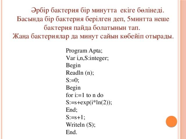 Әрбір бактерия бір минутта екіге бөлінеді. Басында бір бактерия берілген деп, 5минтта неше бактерия пайда болатынын тап. Жаңа бактериялар да минут сайын көбейіп отырады. Program Apta; Var i,n,S:integer; Begin Readln (n); S:=0; Begin for i:=1 to n do S:=s+exp(i*ln(2)); End; S:=s+1; Writeln (S); End.