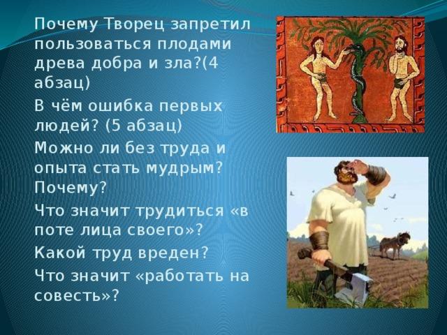 Почему Творец запретил пользоваться плодами древа добра и зла?(4 абзац) В чём ошибка первых людей? (5 абзац) Можно ли без труда и опыта стать мудрым? Почему? Что значит трудиться «в поте лица своего»? Какой труд вреден? Что значит «работать на совесть»?