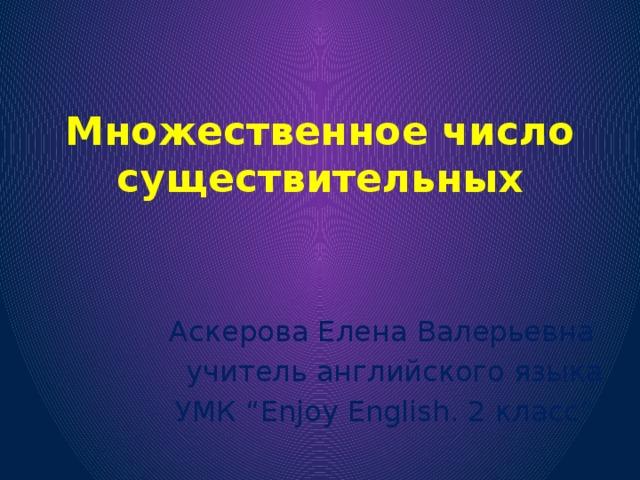 """Множественное число существительных Аскерова Елена Валерьевна учитель английского языка УМК """"Enjoy English. 2 класс"""""""