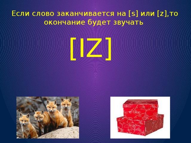 [IZ] Если слово заканчиваетсяна [s] или [z],то окончание будет звучать