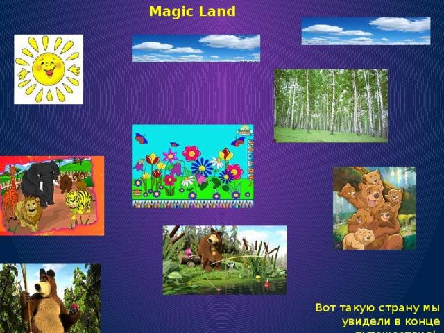 Magic Land Вот такую страну мы увидели в конце путешествия!
