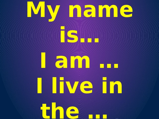 My name is… I am … I live in the … …
