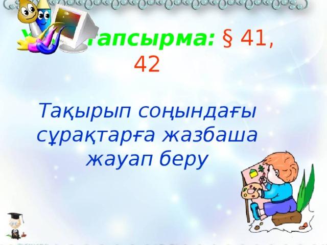 Үйге тапсырма:  § 41, 42   Тақырып соңындағы сұрақтарға жазбаша жауап беру