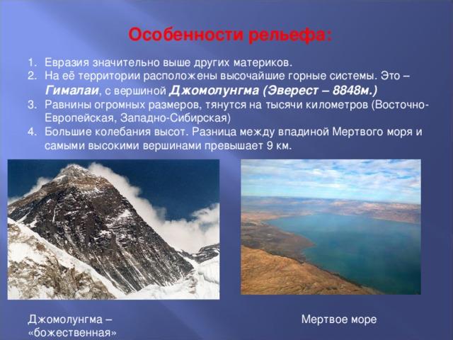 Особенности рельефа: Евразия значительно выше других материков. На её территории расположены высочайшие горные системы. Это – Гималаи , с вершиной Джомолунгма (Эверест – 8848м.) Равнины огромных размеров, тянутся на тысячи километров (Восточно-Европейская, Западно-Сибирская) Большие колебания высот. Разница между впадиной Мертвого моря и самыми высокими вершинами превышает 9 км. Джомолунгма – «божественная» Мертвое море