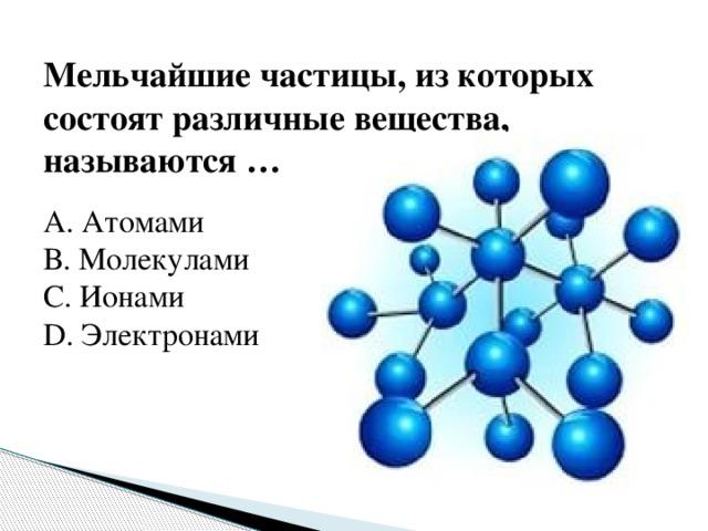 Мельчайшие частицы, из которых состоят различные вещества, называются … А. Атомами В. Молекулами С. Ионами D. Электронами