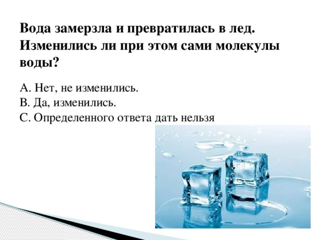 Вода замерзла и превратилась в лед. Изменились ли при этом сами молекулы воды? А. Нет, не изменились. В. Да, изменились. С. Определенного ответа дать нельзя
