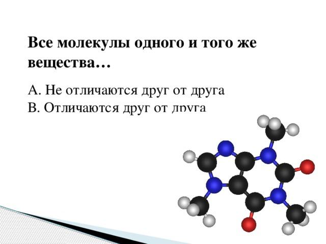 Все молекулы одного и того же вещества… А. Не отличаются друг от друга В. Отличаются друг от друга