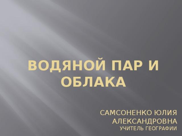 Водяной пар и облака Самсоненко Юлия Александровна  Учитель географии
