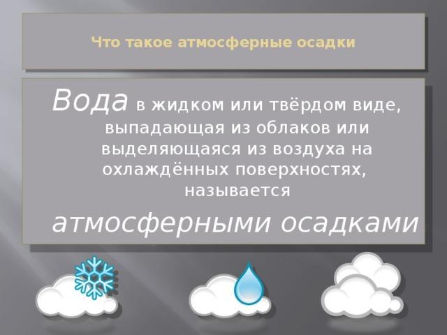 Что такое атмосферные осадки   Вода в жидком или твёрдом виде, выпадающая из облаков или выделяющаяся из воздуха на охлаждённых поверхностях, называется  атмосферными осадками