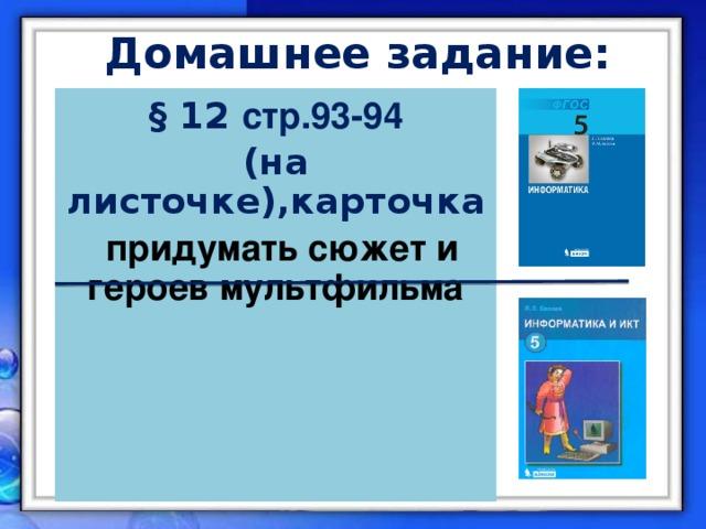 Домашнее задание: § 12 стр.93-94 (на листочке),карточка  придумать сюжет и героев мультфильма