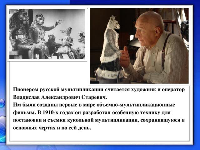 Пионером русской мультипликации считается художник и оператор Владислав Александрович Старевич.  Им были созданы первые в мире объемно-мультипликационные фильмы. В 1910-х годах он разработал особенную технику для постановки и съемки кукольной мультипликации, сохранившуюся в основных чертах и по сей день.