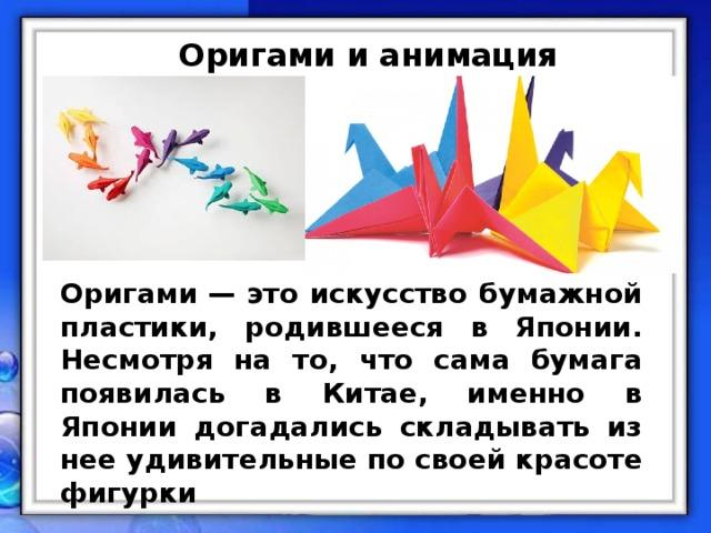 Оригами и анимация Оригами— это искусство бумажной пластики, родившееся в Японии. Несмотря на то, что сама бумага появилась в Китае, именно в Японии догадались складывать из нее удивительные по своей красоте фигурки