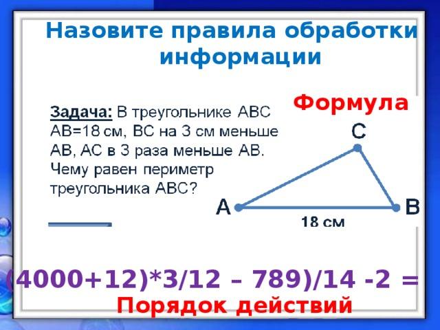 Назовите правила обработки информации        Формула ( (4000+12)*3/12 – 789)/14 -2 = Порядок действий