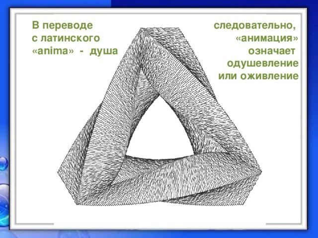В переводе следовательно, с латинского «анимация» означает «anima» - душа одушевление  или оживление
