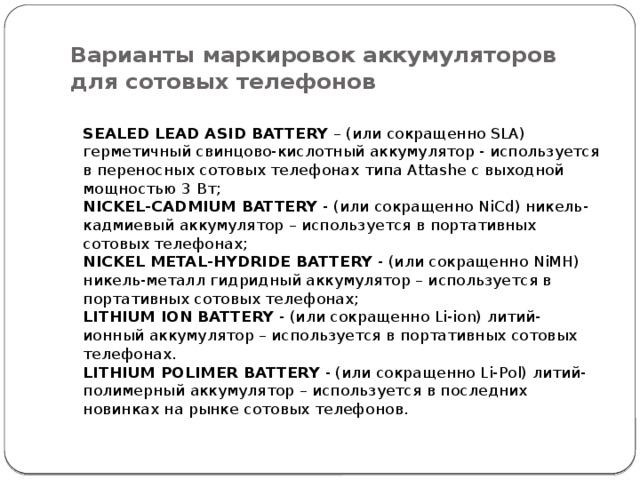Варианты маркировок аккумуляторов для сотовых телефонов  SEALED LEAD ASID BATTERY – (или сокращенно SLA) герметичный свинцово-кислотный аккумулятор - используется в переносных сотовых телефонах типа Attashe с выходной мощностью 3 Вт;  NICKEL-CADMIUM BATTERY - (или сокращенно NiCd) никель-кадмиевый аккумулятор – используется в портативных сотовых телефонах;  NICKEL METAL-HYDRIDE BATTERY - (или сокращенно NiMH) никель-металл гидридный аккумулятор – используется в портативных сотовых телефонах;  LITHIUM ION BATTERY - (или сокращенно Li-ion) литий-ионный аккумулятор – используется в портативных сотовых телефонах.  LITHIUM POLIMER BATTERY - (или сокращенно Li-Pol) литий-полимерный аккумулятор – используется в последних новинках на рынке сотовых телефонов.