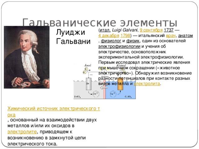 Гальванические элементы Луиджи Гальвани ( итал.  Luigi Galvani , 9 сентября  1737 — 4 декабря  1798 ) — итальянский врач , анатом , физиолог и физик , один из основателей электрофизиологии и учения об электричестве, основоположник экспериментальной электрофизиологии. Первым исследовал электрические явления при мышечном сокращении («животное электричество»). Обнаружил возникновение разности потенциалов при контакте разных видов металла и электролита . Химический источник электрического тока , основанный на взаимодействии двух металлов и/или их оксидов в электролите , приводящем к возникновению в замкнутой цепи электрического тока.